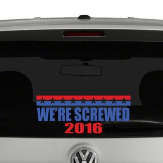 We're Screwed 2016 Campaign Vinyl Decal Sticker
