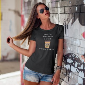 Mmmm I Love The Way You Taste In My Mouth - Keep Sipping, Slut, Take It All Funny Coffee T-Shirt